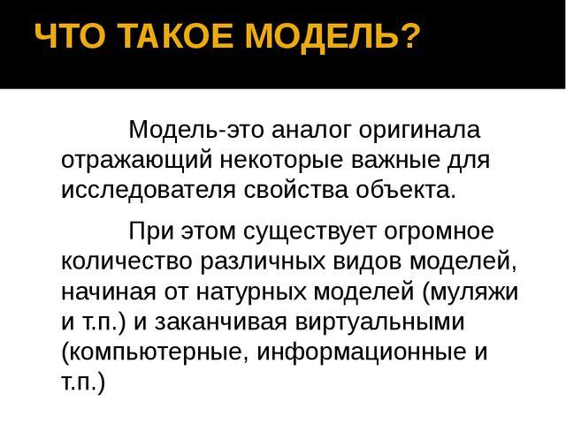 ЧТО ТАКОЕ МОДЕЛЬ? Модель-это аналог оригинала отражающий некоторые важные для...