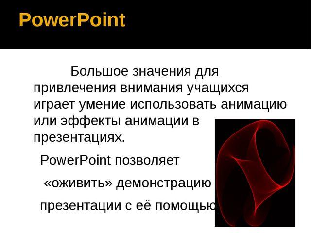 PowerPoint Большое значения для привлечения внимания учащихся играет умение и...