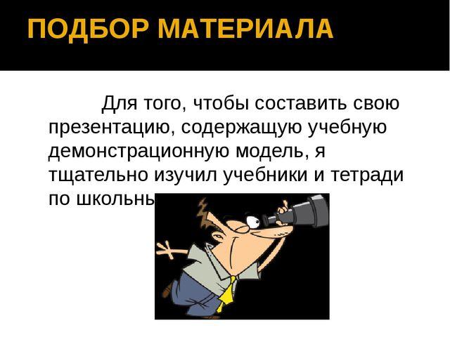 ПОДБОР МАТЕРИАЛА Для того, чтобы составить свою презентацию, содержащую учебн...