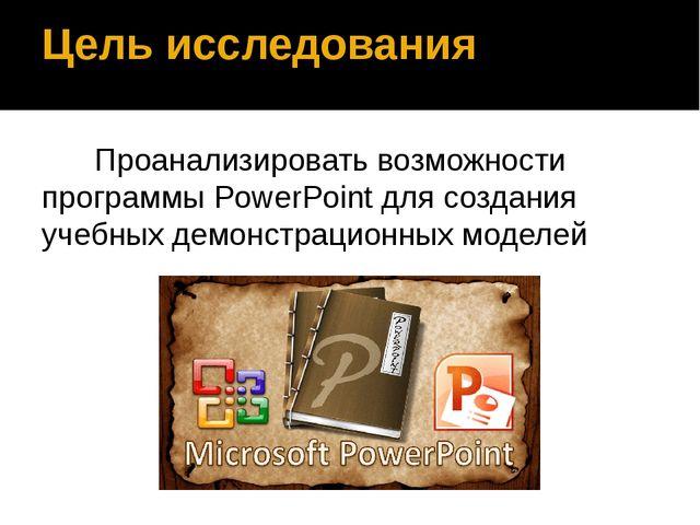 Цель исследования Проанализировать возможности программы PowerPoint для созда...