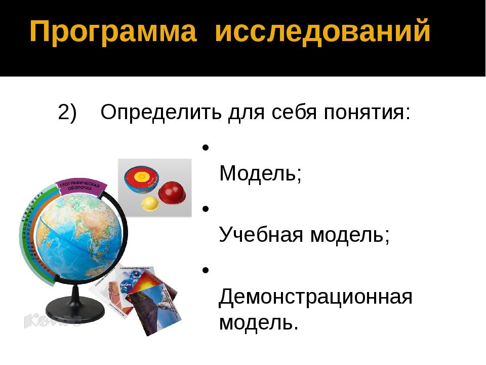 Программа исследований 2)Определить для себя понятия: •Модель; •Учебная мо...