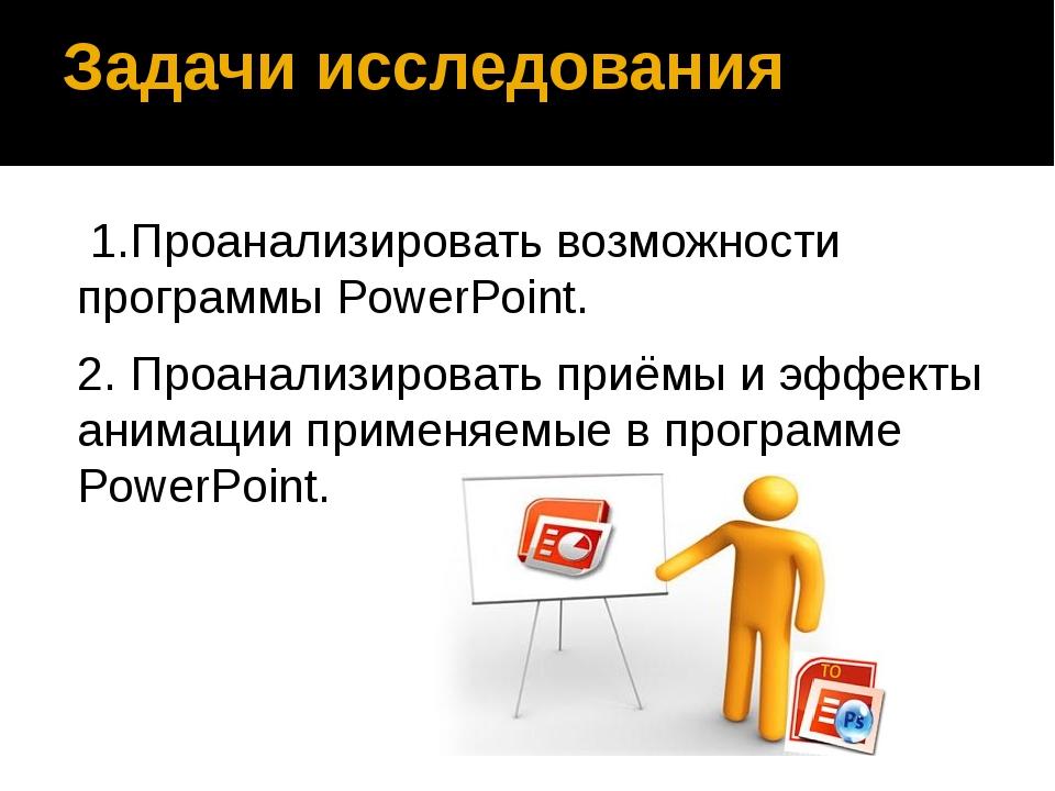 Задачи исследования 1.Проанализировать возможности программы PowerPoint. 2....