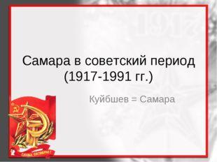 Самара в советский период (1917-1991 гг.) Куйбшев = Самара