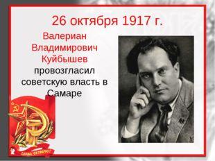 26 октября 1917 г. Валериан Владимирович Куйбышев провозгласил советскую влас