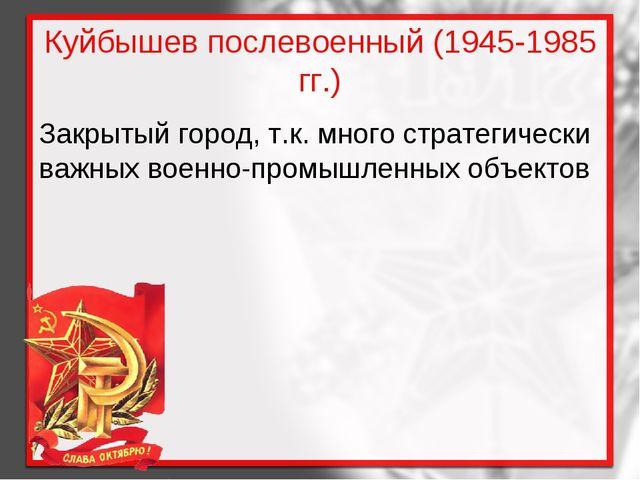 Куйбышев послевоенный (1945-1985 гг.) Закрытый город, т.к. много стратегическ...