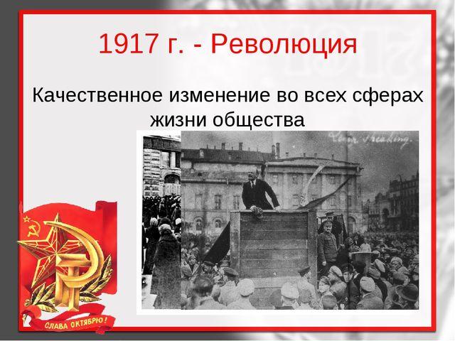 1917 г. - Революция Качественное изменение во всех сферах жизни общества