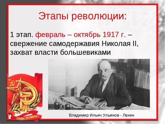 Этапы революции: 1 этап. февраль – октябрь 1917 г. – свержение самодержавия Н...