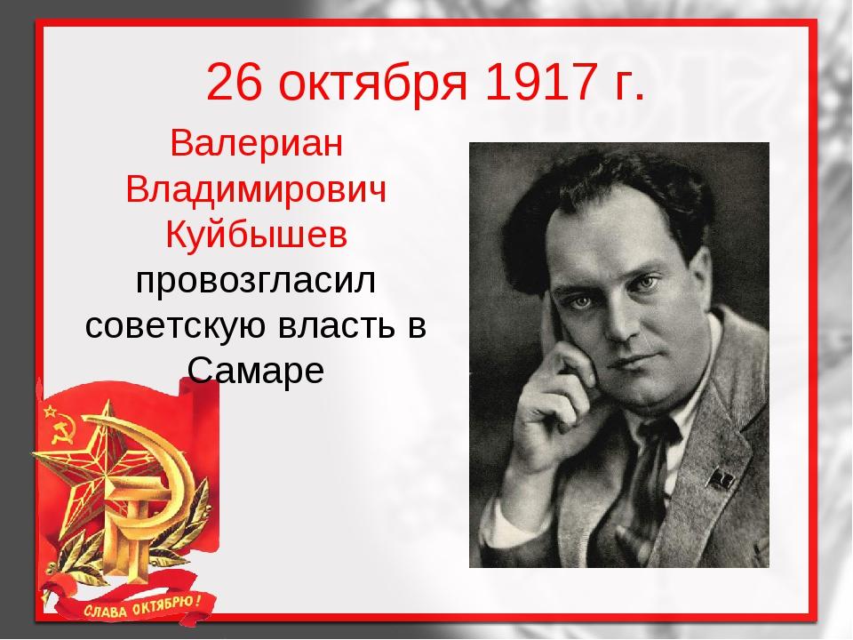 26 октября 1917 г. Валериан Владимирович Куйбышев провозгласил советскую влас...