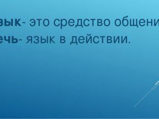 Язык- это средство общения. Речь- язык в действии.