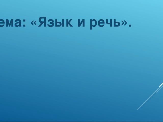 Тема: «Язык и речь».