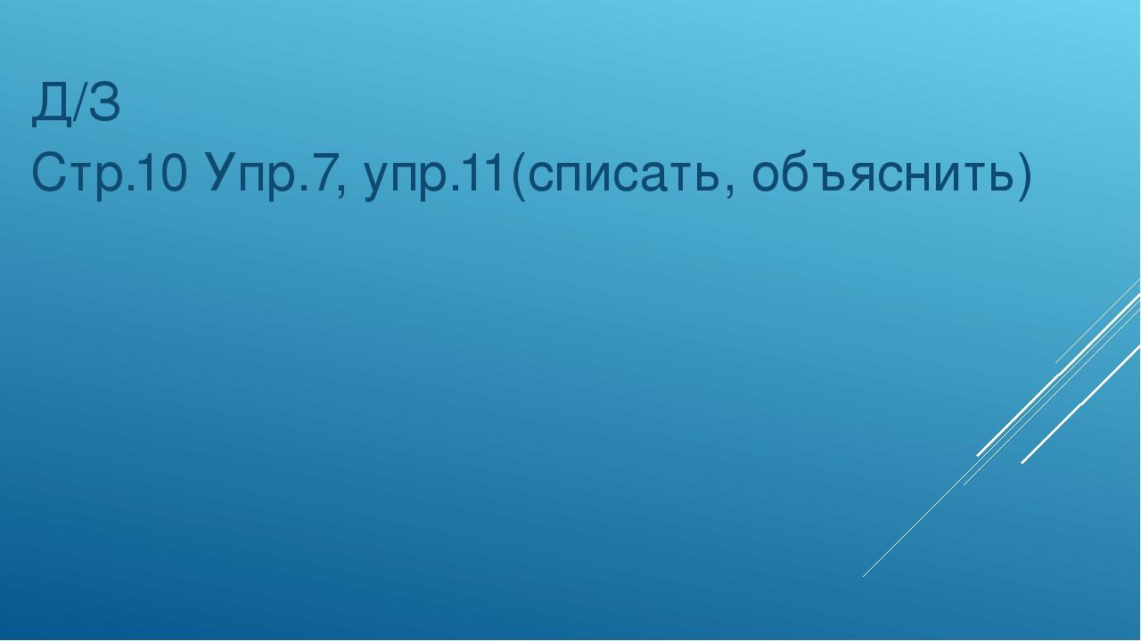 Д/З Стр.10 Упр.7, упр.11(списать, объяснить)