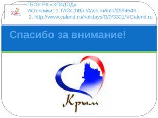 ГБОУ РК «КГИДОД» Источники: 1.ТАСС:http://tass.ru/info/2594646 2.http://www