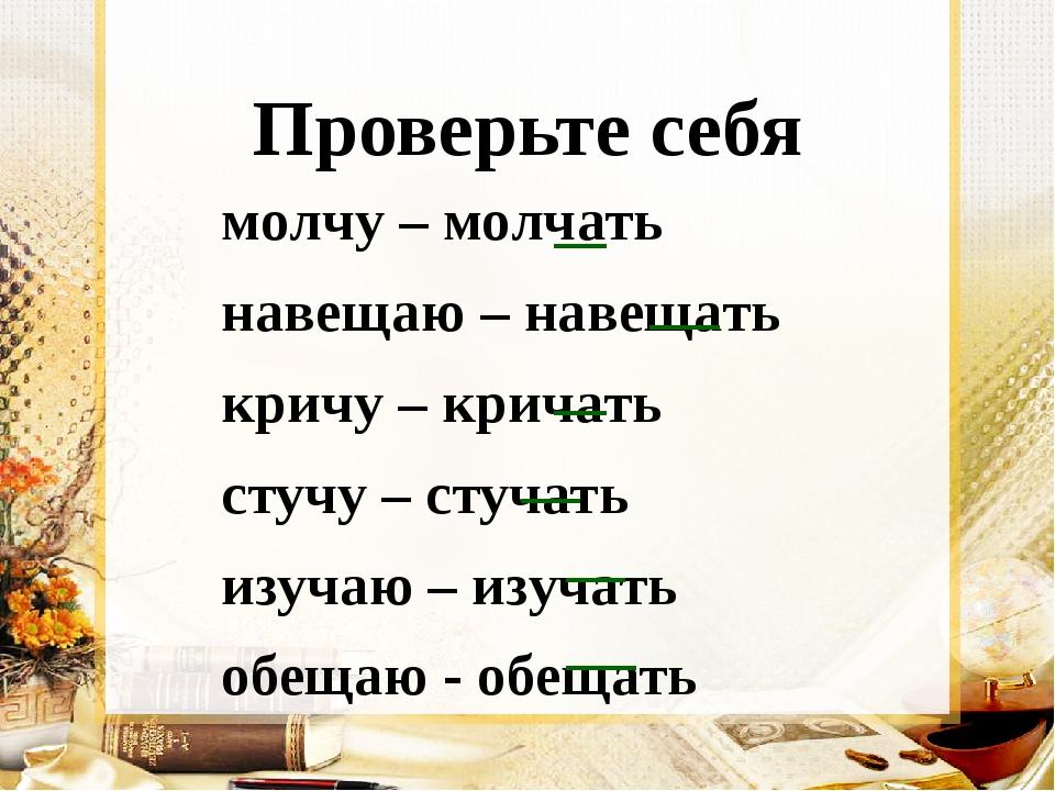Проверьте себя молчу – молчать навещаю – навещать кричу – кричать стучу – сту...