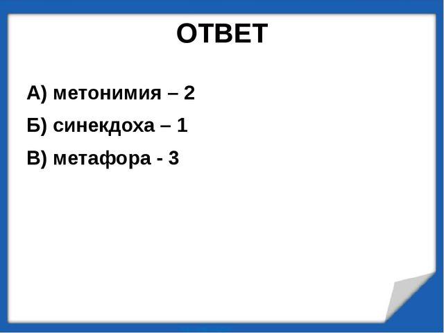 ОТВЕТ А) метонимия – 2 Б) синекдоха – 1 В) метафора - 3