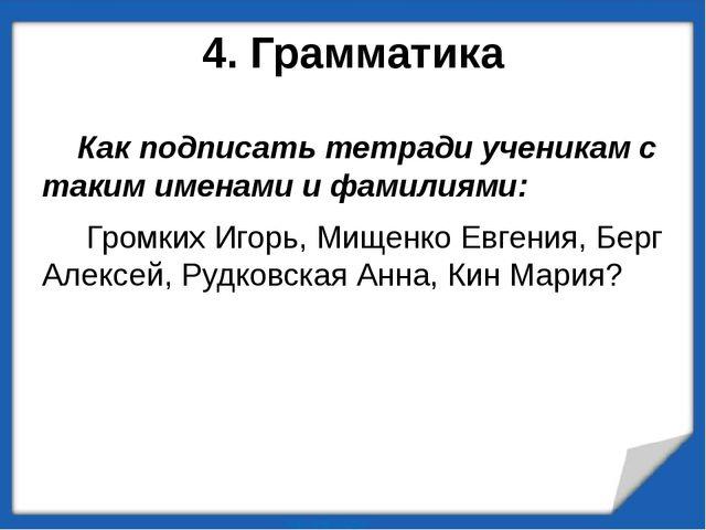 4. Грамматика Как подписать тетради ученикам с таким именами и фамилиями: Гро...