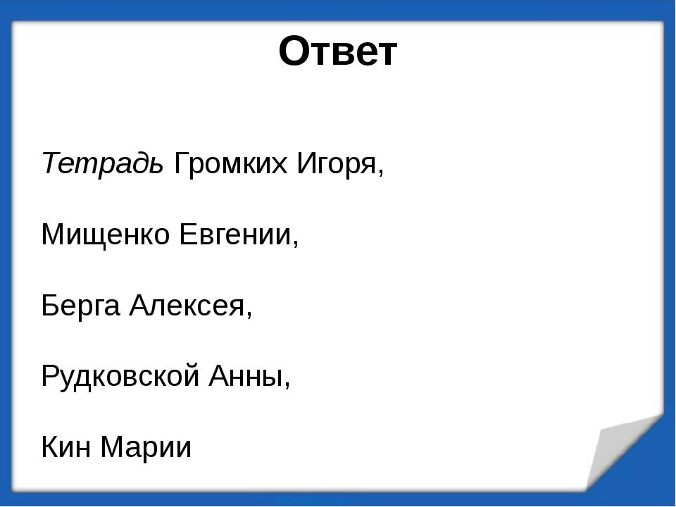 Ответ Тетрадь Громких Игоря, Мищенко Евгении, Берга Алексея, Рудковской Анны,...