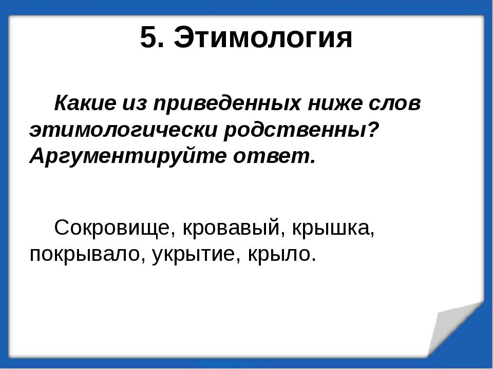 5. Этимология Какие из приведенных ниже слов этимологически родственны? Аргум...