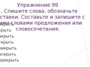 Упражнение 99 1. Спишите слова, обозначьте приставки. Составьте и запишите с