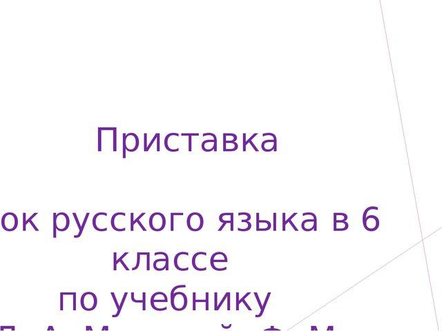 Приставка Урок русского языка в 6 классе по учебнику  Л. А. Муриной, Ф. М....