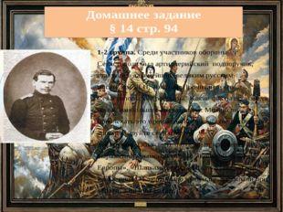 Домашнее задание § 14 стр. 94 1-2 группа. Среди участников обороны Севастопо