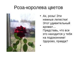 Роза-королева цветов Ах, розы! Эти нежные лепестки! Этот удивительный аромат…