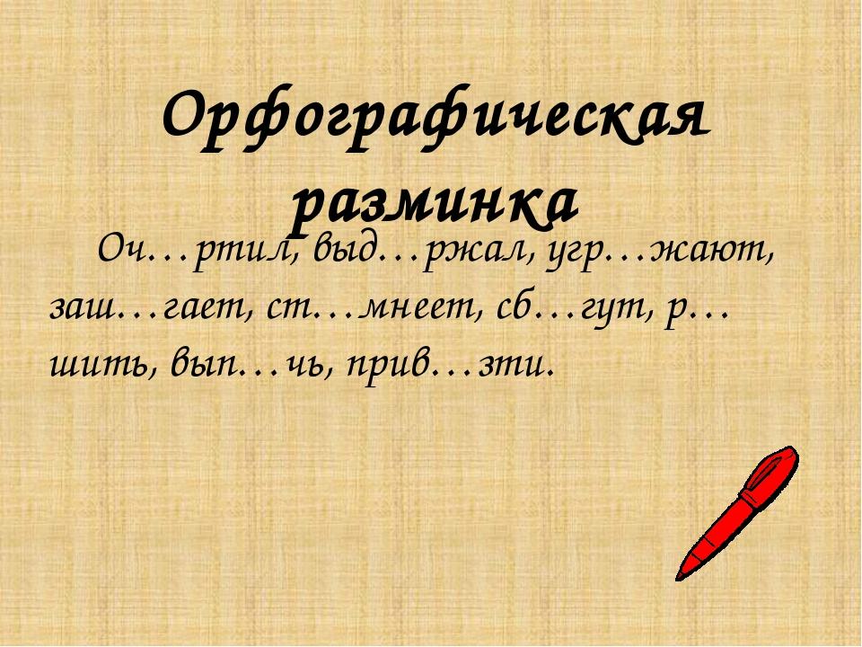 Орфографическая разминка Оч…ртил, выд…ржал, угр…жают, заш…гает, ст…мнеет, сб…...