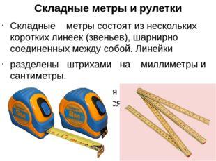 Складные метры и рулетки Складные метры состоят из нескольких коротких линеек