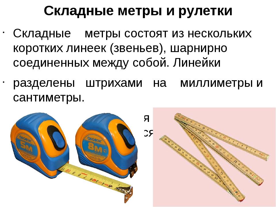 Складные метры и рулетки Складные метры состоят из нескольких коротких линеек...
