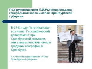Под руководством П.И.Рычкова создана генеральная карта и атлас Оренбургской г