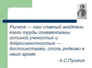 Рычков — наш славный академик, коего труды ознаменованы истиной ученостью и