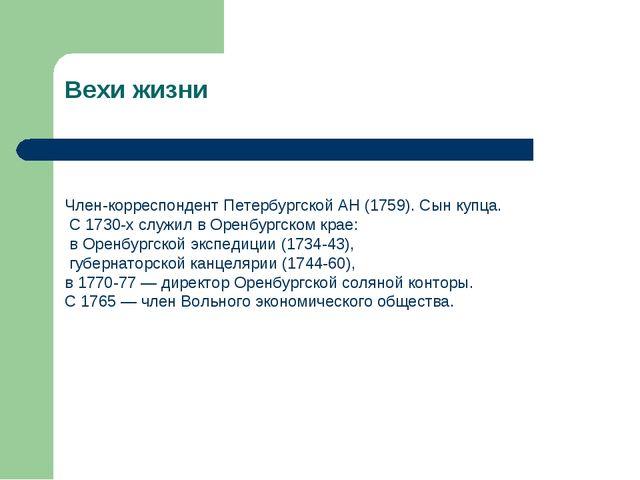 Вехи жизни Член-корреспондент Петербургской АН (1759). Сын купца. С 1730-х сл...