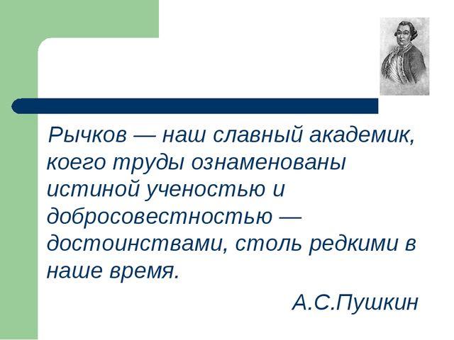 Рычков — наш славный академик, коего труды ознаменованы истиной ученостью и...