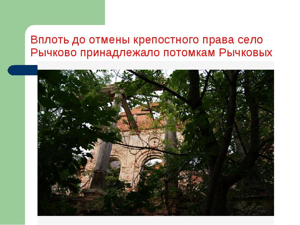 Вплоть до отмены крепостного права село Рычково принадлежало потомкам Рычковых