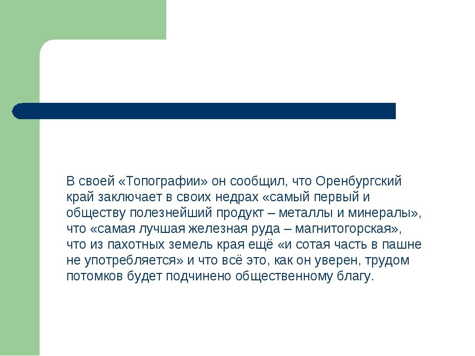 В своей «Топографии» он сообщил, что Оренбургский край заключает в своих недр...