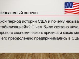 ПРОБЛЕМНЫЙ ВОПРОС Какой период истории США и почему называют «стабилизацией»?