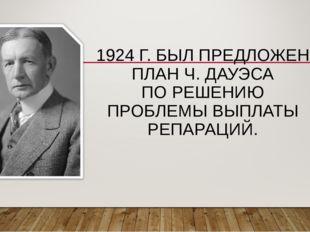 1924 Г. БЫЛ ПРЕДЛОЖЕН ПЛАН Ч. ДАУЭСА ПО РЕШЕНИЮ ПРОБЛЕМЫ ВЫПЛАТЫ РЕПАРАЦИЙ.