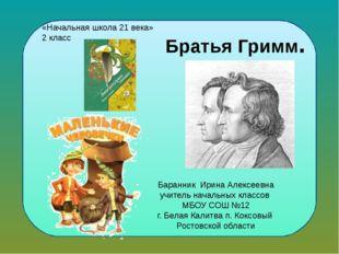 Братья Гримм. Баранник Ирина Алексеевна учитель начальных классов МБОУ СОШ №