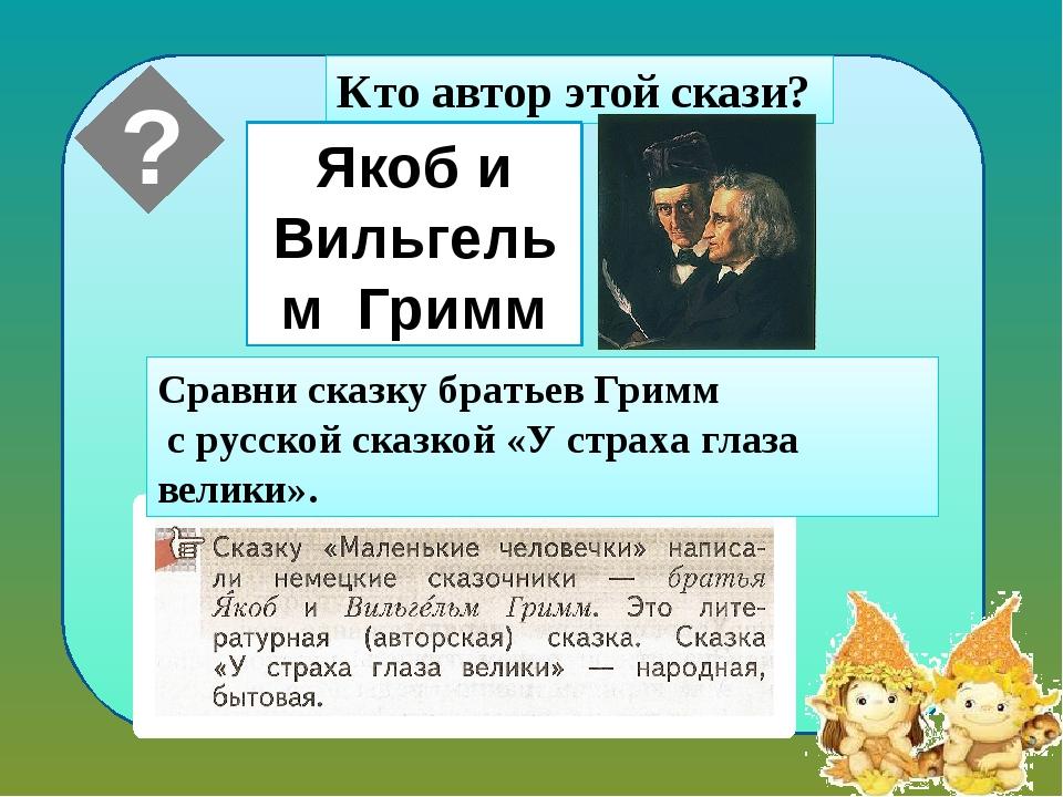 Кто автор этой скази? Сравни сказку братьев Гримм с русской сказкой «У страх...