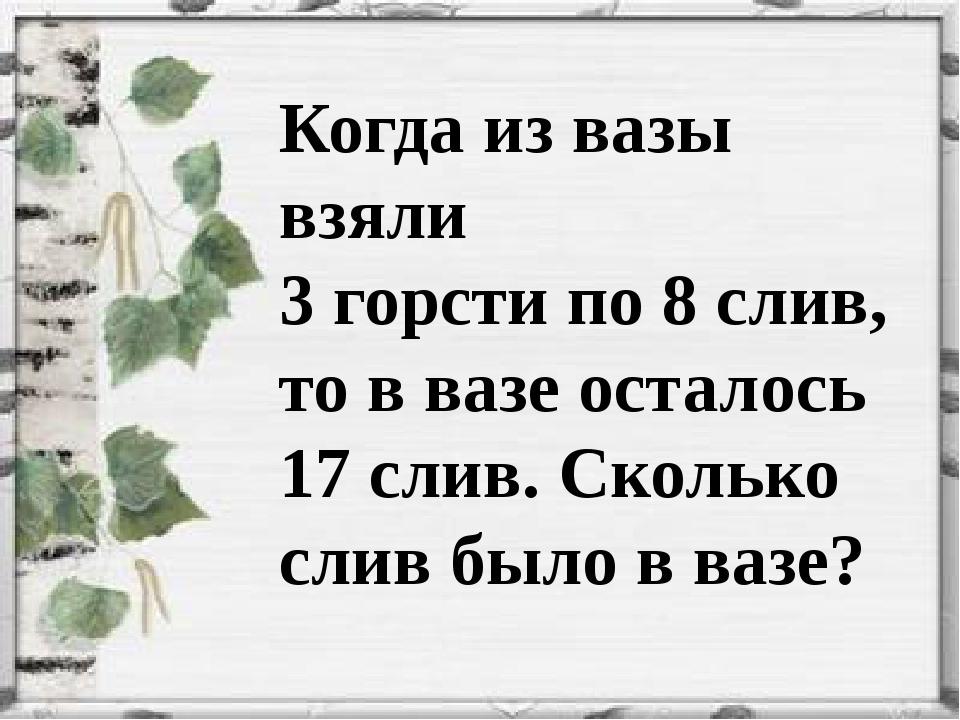 Когда из вазы взяли 3 горсти по 8 слив, то в вазе осталось 17 слив. Сколько с...