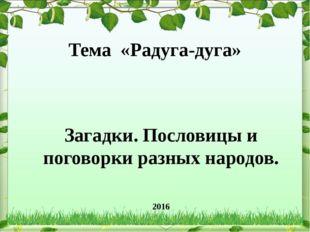 Тема «Радуга-дуга» Загадки. Пословицы и поговорки разных народов. 2016 весна