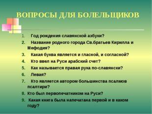 ВОПРОСЫ ДЛЯ БОЛЕЛЬЩИКОВ Год рождения славянской азбуки? Название родного горо