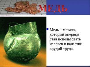 Медь – металл, который впервые стал использовать человек в качестве орудий тр