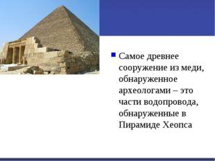 Самое древнее сооружение из меди, обнаруженное археологами – это части водопр