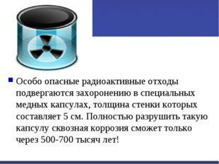 Особо опасные радиоактивные отходы подвергаются захоронению в специальных мед