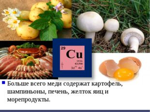 Больше всего меди содержат картофель, шампиньоны, печень, желток яиц и морепр