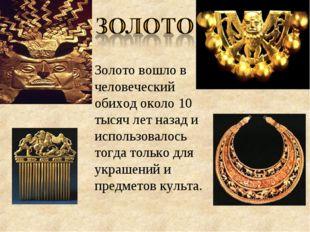 Золотовошло в человеческий обиход около 10 тысяч лет назад и использовалось