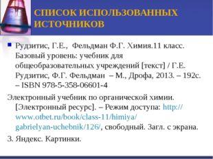 СПИСОК ИСПОЛЬЗОВАННЫХ ИСТОЧНИКОВ Рудзитис, Г.Е., Фельдман Ф.Г. Химия.11 класс