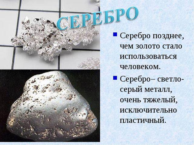 Серебропозднее, чем золото стало использоваться человеком. Серебро– светло-с...