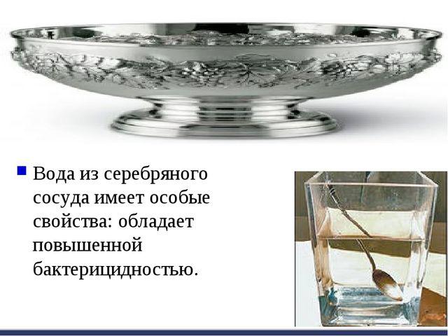 Вода из серебряного сосуда имеет особые свойства: обладает повышенной бактери...