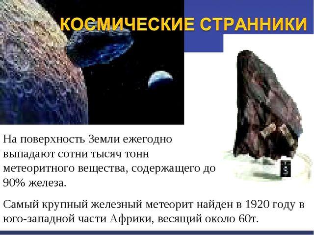 На поверхность Земли ежегодно выпадают сотни тысяч тонн метеоритного вещества...